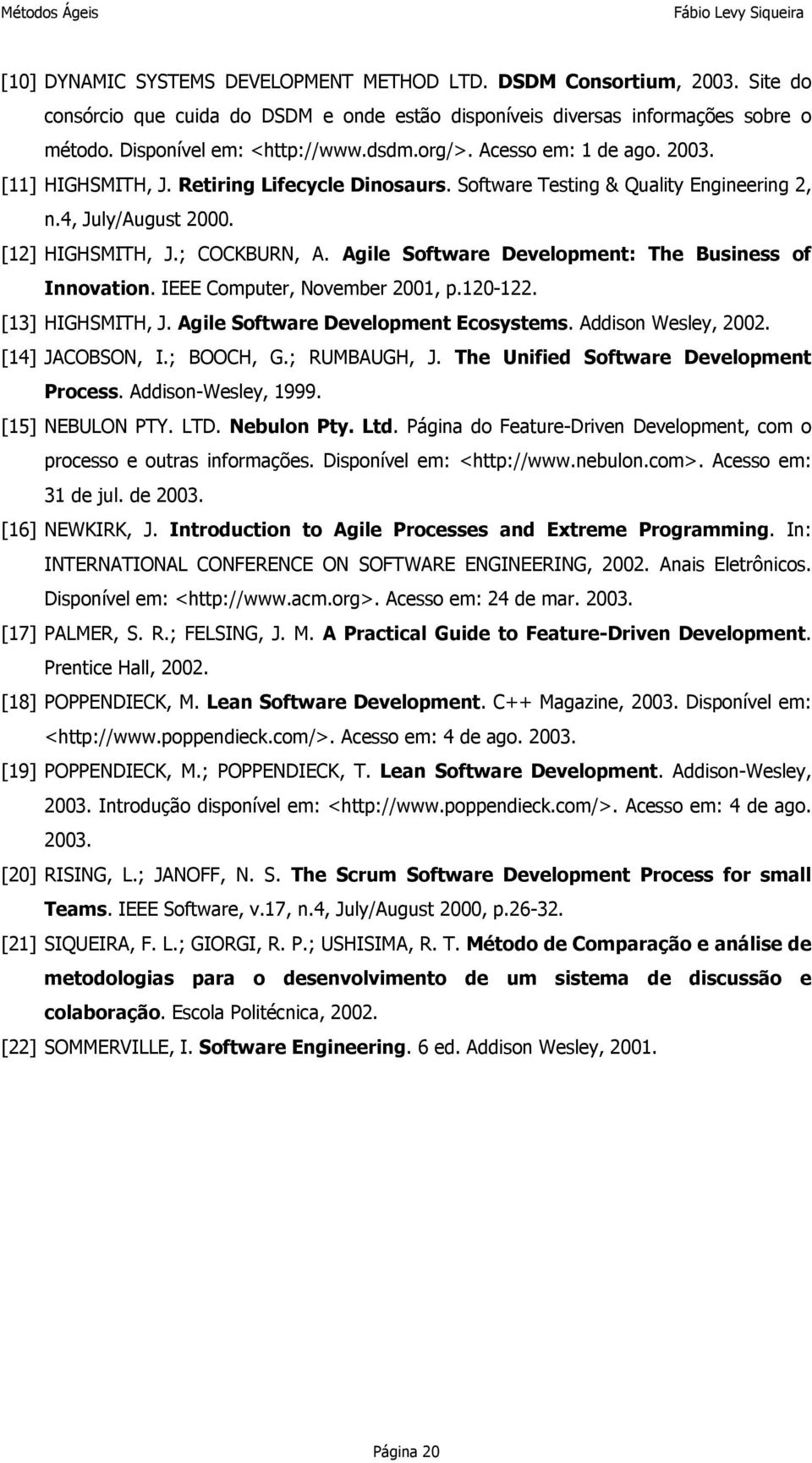 Agile Software Development: The Business of Innovation. IEEE Computer, November 2001, p.120-122. [13] HIGHSMITH, J. Agile Software Development Ecosystems. Addison Wesley, 2002. [14] JACOBSON, I.