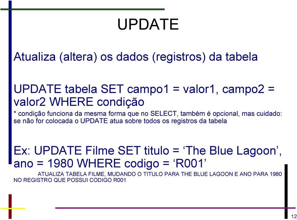 UPDATE atua sobre todos os registros da tabela Ex: UPDATE Filme SET titulo = The Blue Lagoon, ano = 1980 WHERE