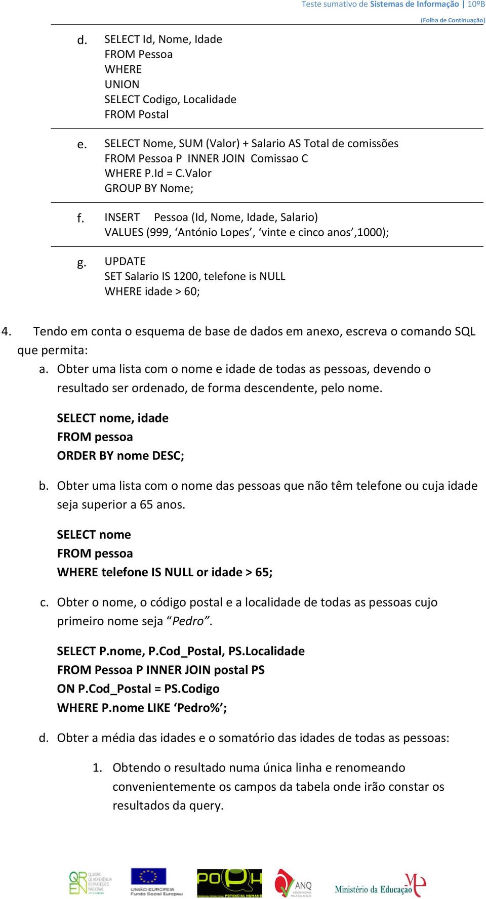 INSERT Pessoa (Id, Nome, Idade, Salario) ALUES (999, António Lopes, vinte e cinco anos,1000); g. UPDATE SET Salario IS 1200, telefone is NULL WHERE idade > 60; 4.