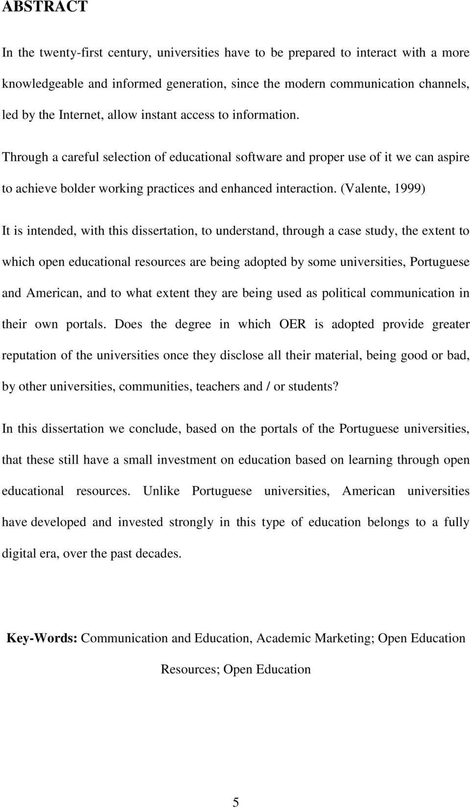 (Valente, 1999) It is intended, with this dissertation, to understand, through a case study, the extent to which open educational resources are being adopted by some universities, Portuguese and