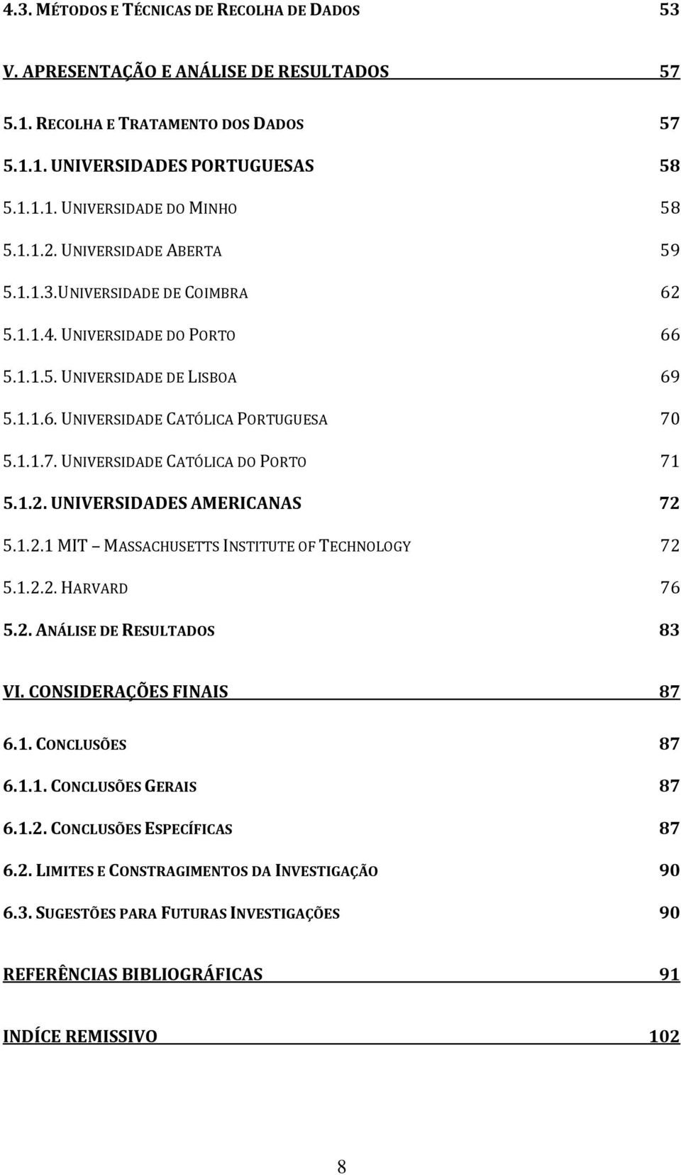 5.1.1.7. UNIVERSIDADE CATÓLICA DO PORTO 71 5.1.2. UNIVERSIDADES AMERICANAS 72 5.1.2.1 MIT MASSACHUSETTS INSTITUTE OF TECHNOLOGY 72 5.1.2.2. HARVARD 76 5.2. ANÁLISE DE RESULTADOS 83 VI.