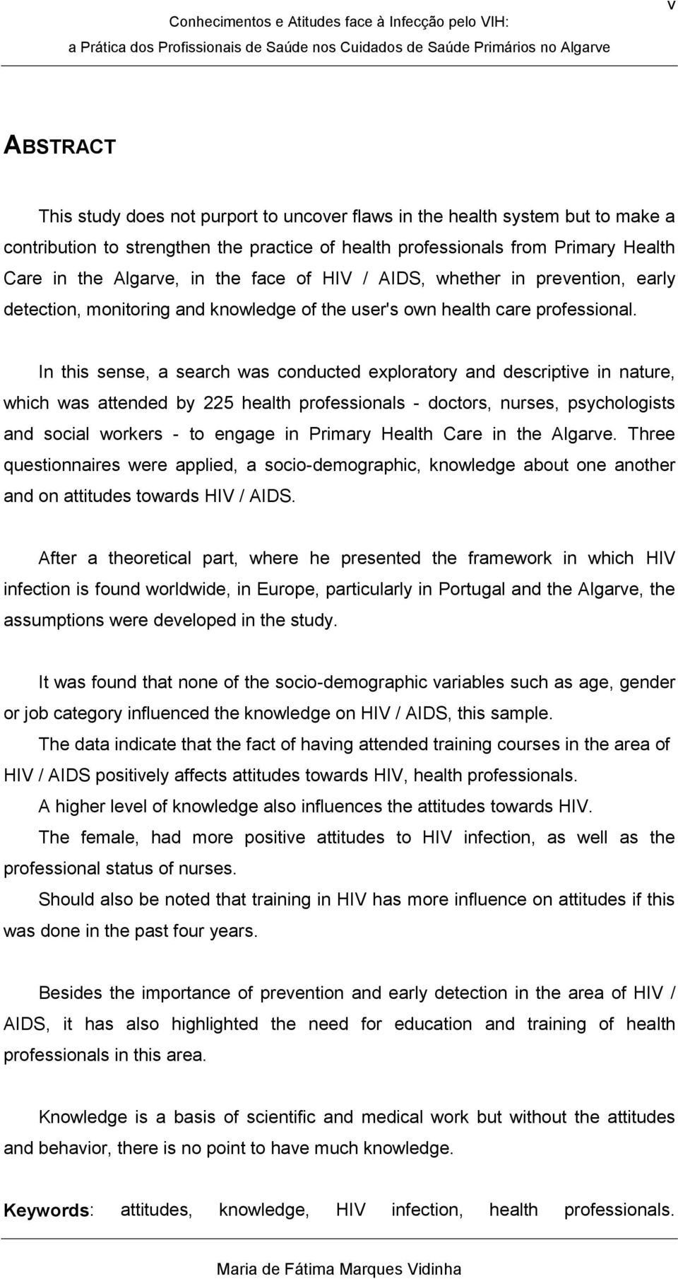 In this sense, a search was conducted exploratory and descriptive in nature, which was attended by 225 health professionals - doctors, nurses, psychologists and social workers - to engage in Primary