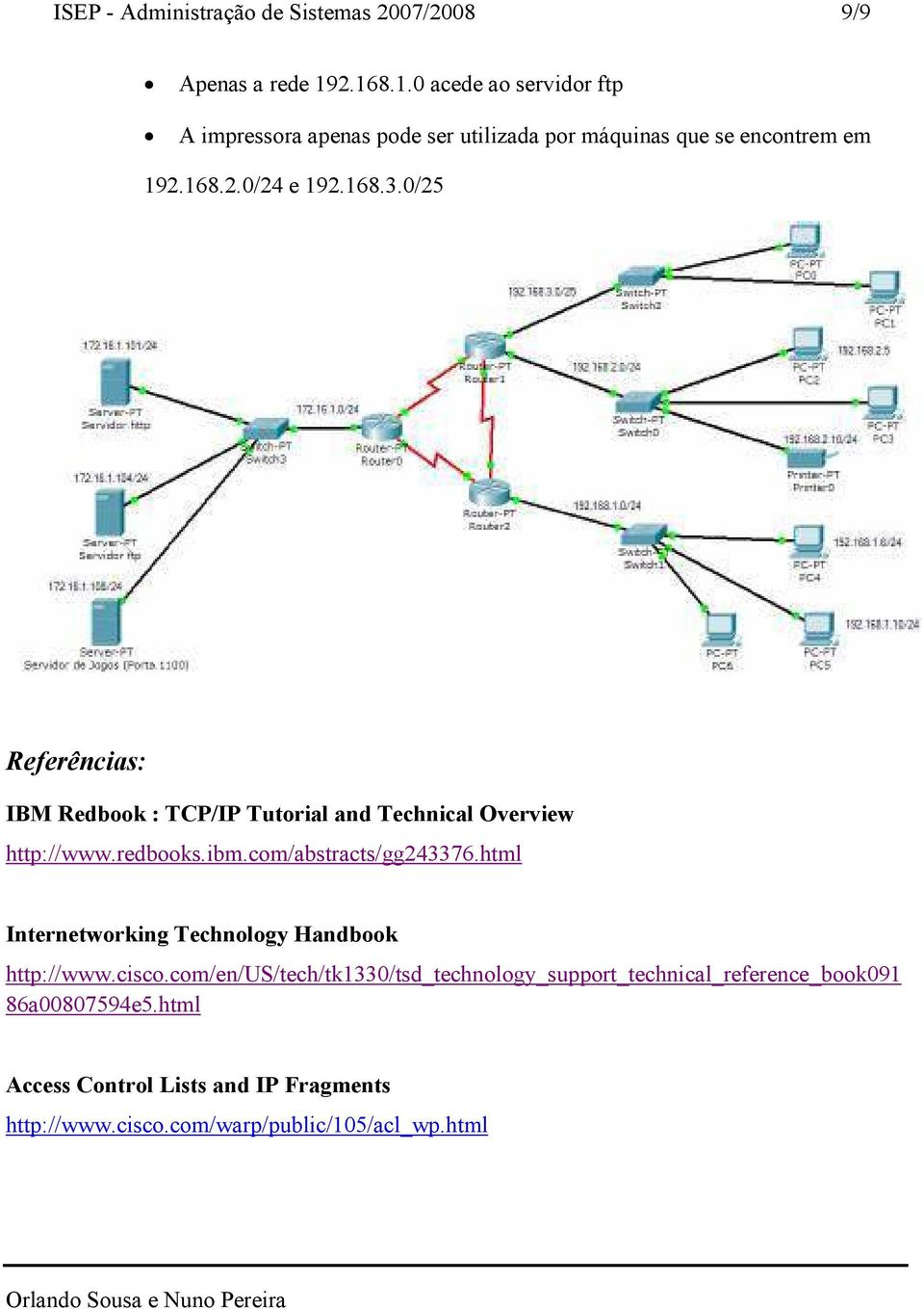 0/25 Referências: IBM Redbook : TCP/IP Tutorial and Technical Overview http://www.redbooks.ibm.com/abstracts/gg243376.