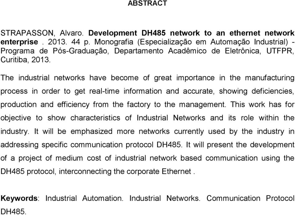 The industrial networks have become of great importance in the manufacturing process in order to get real-time information and accurate, showing deficiencies, production and efficiency from the