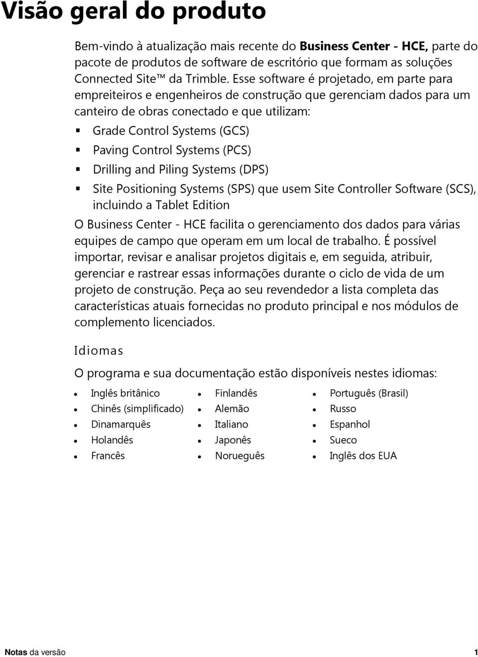 Systems (PCS) Drilling and Piling Systems (DPS) Site Positioning Systems (SPS) que usem Site Controller Software (SCS), incluindo a Tablet Edition O Business Center - HCE facilita o gerenciamento dos