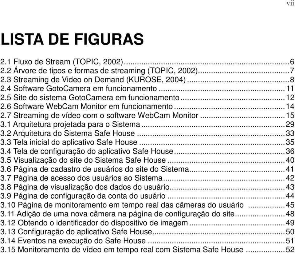 7 Streaming de vídeo com o software WebCam Monitor... 15 3.1 Arquitetura projetada para o Sistema... 29 3.2 Arquitetura do Sistema Safe House... 33 3.3 Tela inicial do aplicativo Safe House... 35 3.