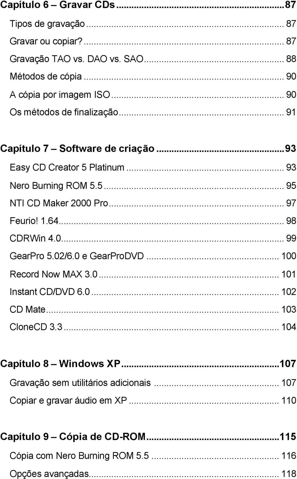 1.64... 98 CDRWin 4.0... 99 GearPro 5.02/6.0 e GearProDVD... 100 Record Now MAX 3.0... 101 Instant CD/DVD 6.0... 102 CD Mate... 103 CloneCD 3.3... 104 Capítulo 8 Windows XP.