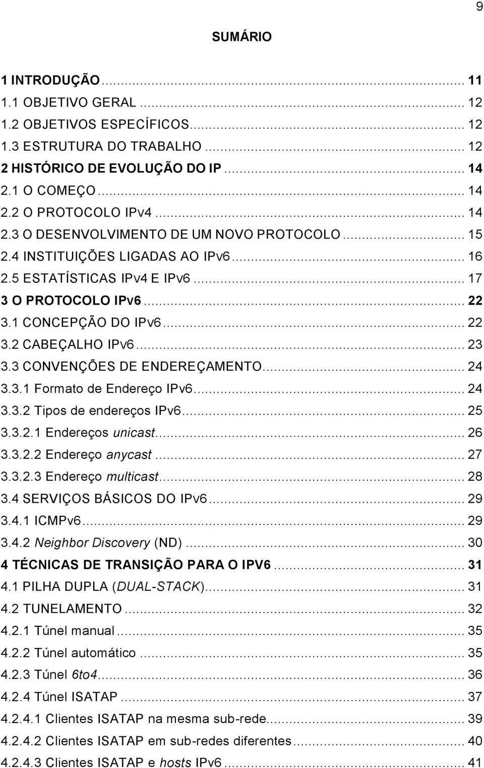 .. 24 3.3.2 Tipos de endereços IPv6... 25 3.3.2.1 Endereços unicast... 26 3.3.2.2 Endereço anycast... 27 3.3.2.3 Endereço multicast... 28 3.4 SERVIÇOS BÁSICOS DO IPV6... 29 3.4.1 ICMPv6... 29 3.4.2 Neighbor Discovery (ND).