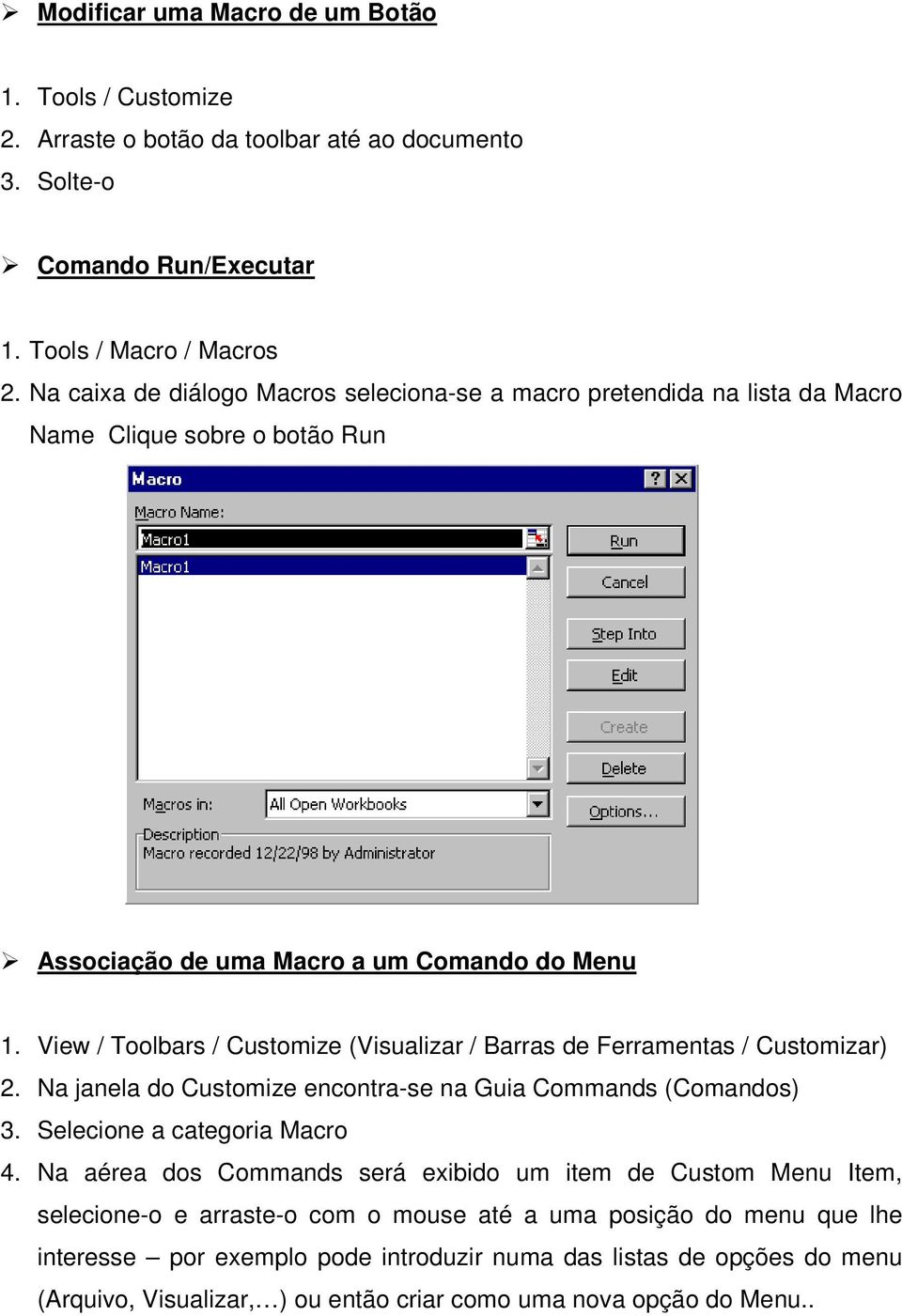 View / Toolbars / Customize (Visualizar / Barras de Ferramentas / Customizar) 2. Na janela do Customize encontra-se na Guia Commands (Comandos) 3. Selecione a categoria Macro 4.