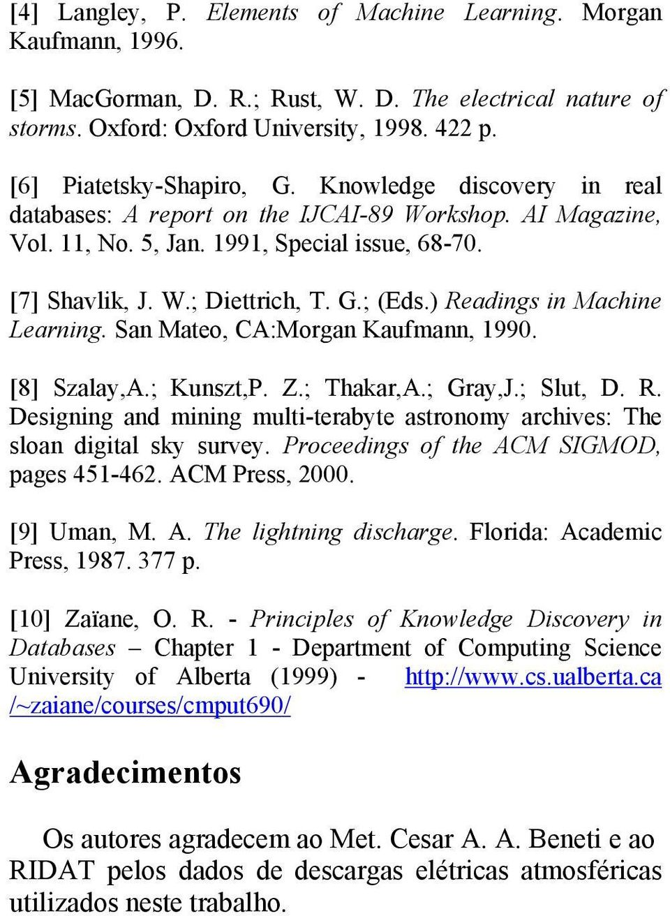 ) Readings in Machine Learning. San Mateo, CA:Morgan Kaufmann, 1990. [8] Szalay,A.; Kunszt,P. Z.; Thakar,A.; Gray,J.; Slut, D. R. Designing and mining multi-terabyte astronomy archives: The sloan digital sky survey.