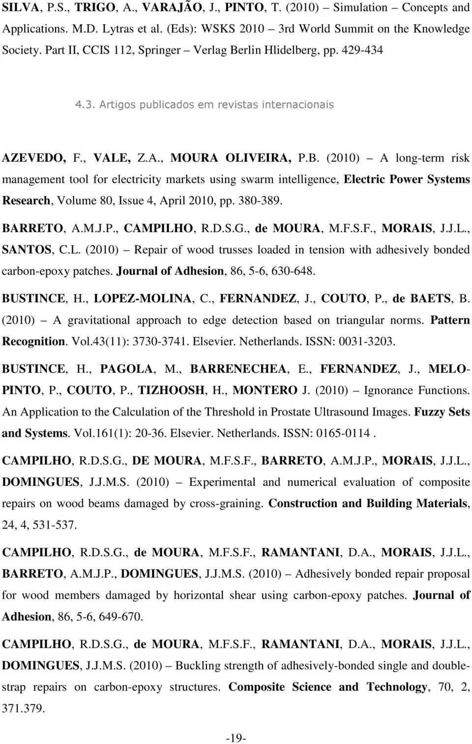 380-389. BARRETO, A.M.J.P., CAMPILHO, R.D.S.G., de MOURA, M.F.S.F., MORAIS, J.J.L., SANTOS, C.L. (2010) Repair of wood trusses loaded in tension with adhesively bonded carbon-epoxy patches.