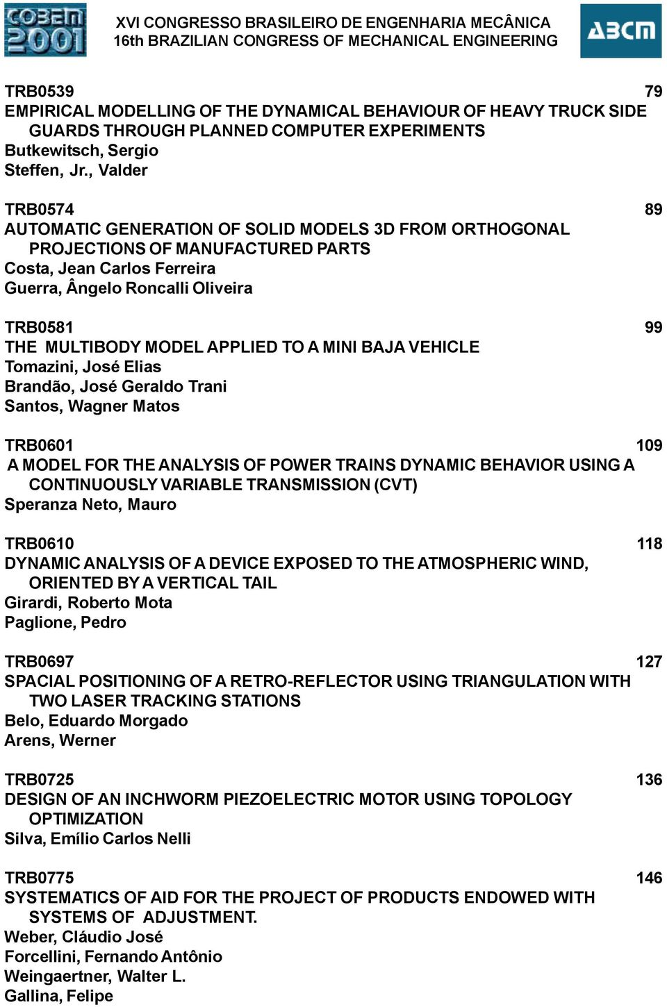 , Valder TRB574 89 AUTOMATIC GENERATION OF SOLID MODELS 3D FROM ORTHOGONAL PROJECTIONS OF MANUFACTURED PARTS Costa, Jean Carlos Ferreira Guerra, Ângelo Roncalli Oliveira TRB581 99 THE MULTIBODY MODEL