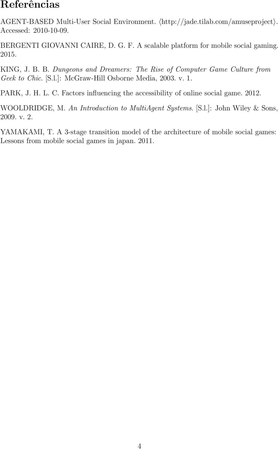 v. 1. PARK, J. H. L. C. Factors influencing the accessibility of online social game. 2012. WOOLDRIDGE, M. An Introduction to MultiAgent Systems. [S.l.]: John Wiley & Sons, 2009.
