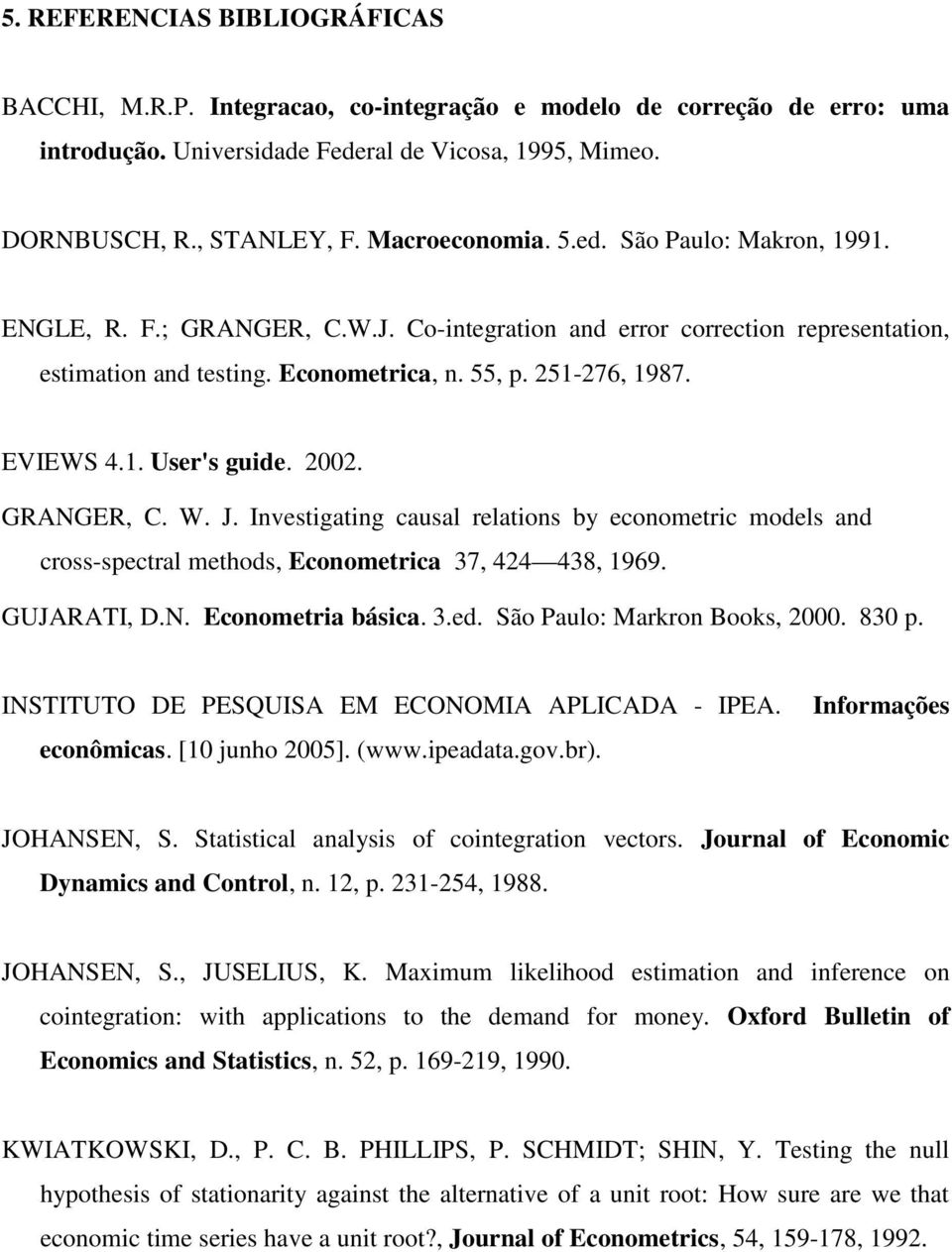 GRANGER, C. W. J. Invesigaing causal relaions by economeric models and cross-specral mehods, Economerica 37, 424 438, 1969. GUJARATI, D.N. Economeria básica. 3.ed. São Paulo: Markron Books, 2000.