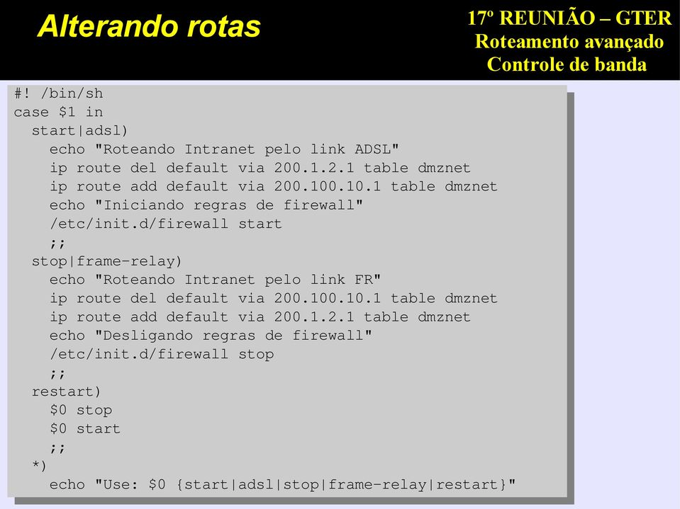 "d/firewall start ;; stop frame-relay) echo ""Roteando Intranet pelo link FR"" ip route del default via 200.100"