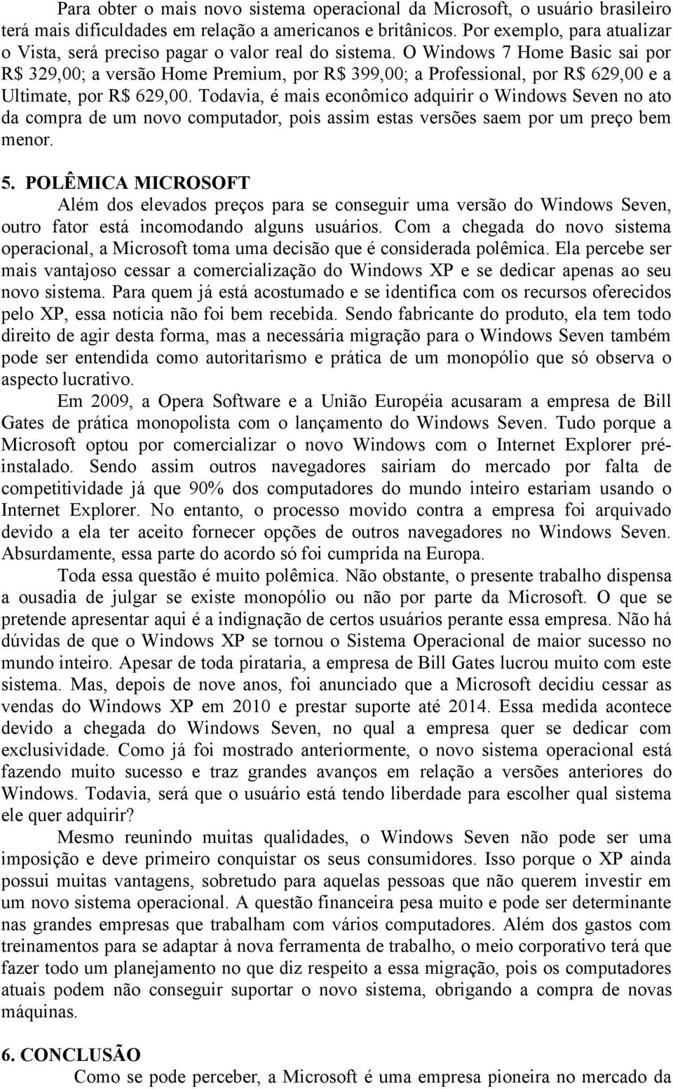 O Windows 7 Home Basic sai por R$ 329,00; a versão Home Premium, por R$ 399,00; a Professional, por R$ 629,00 e a Ultimate, por R$ 629,00.