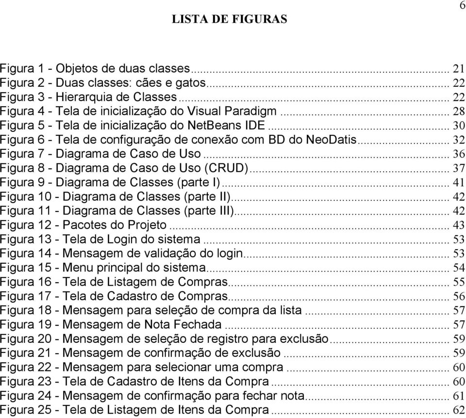 .. 36 Figura 8 - Diagrama de Caso de Uso (CRUD)... 37 Figura 9 - Diagrama de Classes (parte I)... 41 Figura 10 - Diagrama de Classes (parte II)... 42 Figura 11 - Diagrama de Classes (parte III).