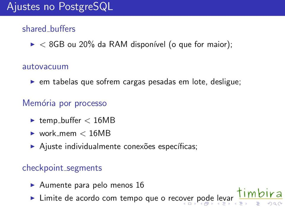 temp buffer < 16MB work mem < 16MB Ajuste individualmente conexões específicas;