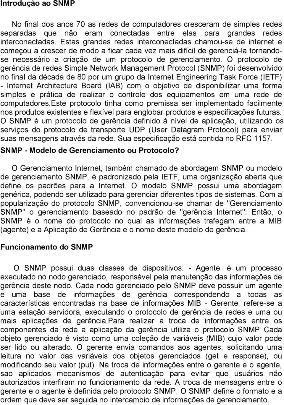 O protocolo de gerência de redes Simple Network Management Protocol (SNMP) foi desenvolvido no final da década de 80 por um grupo da Internet Engineering Task Force (IETF) - Internet Architecture