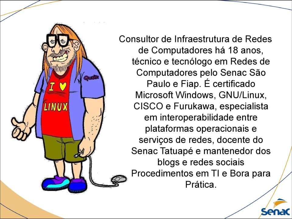 É certificado Microsoft Windows, GNU/Linux, CISCO e Furukawa, especialista em interoperabilidade