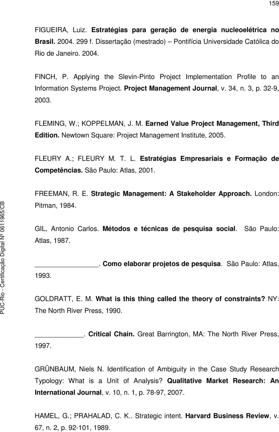 Newtown Square: Project Management Institute, 2005. FLEURY A.; FLEURY M. T. L. Estratégias Empresariais e Formação de Competências. São Paulo: Atlas, 2001. FREEMAN, R. E. Strategic Management: A Stakeholder Approach.