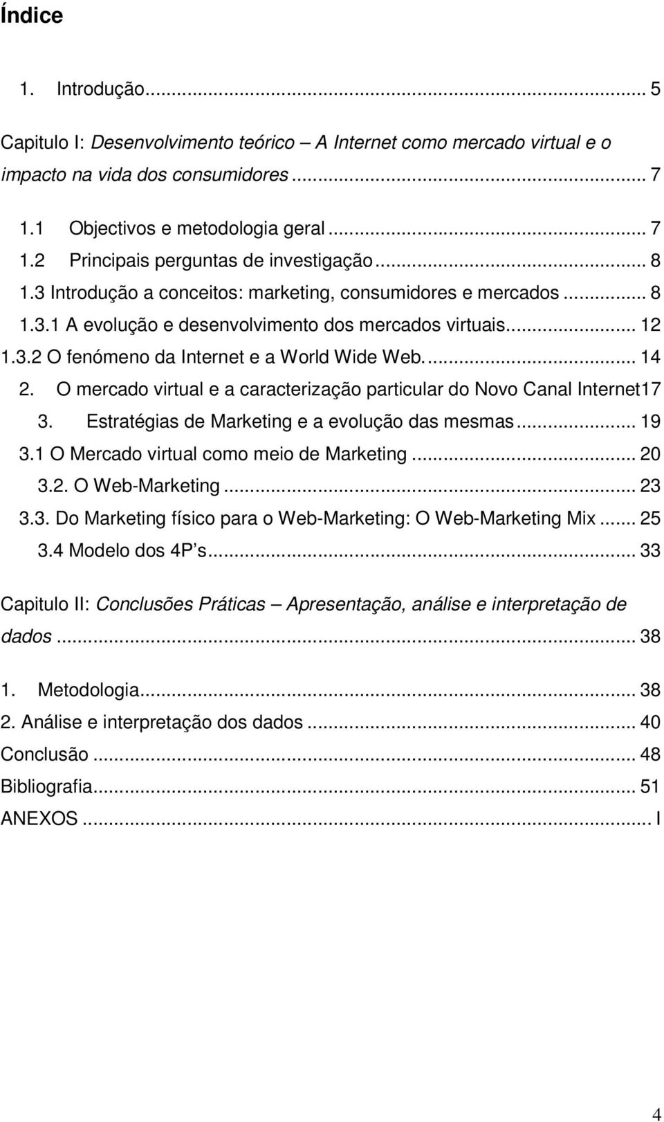 O mercado virtual e a caracterização particular do Novo Canal Internet17 3. Estratégias de Marketing e a evolução das mesmas... 19 3.1 O Mercado virtual como meio de Marketing... 20 3.2. O Web-Marketing.