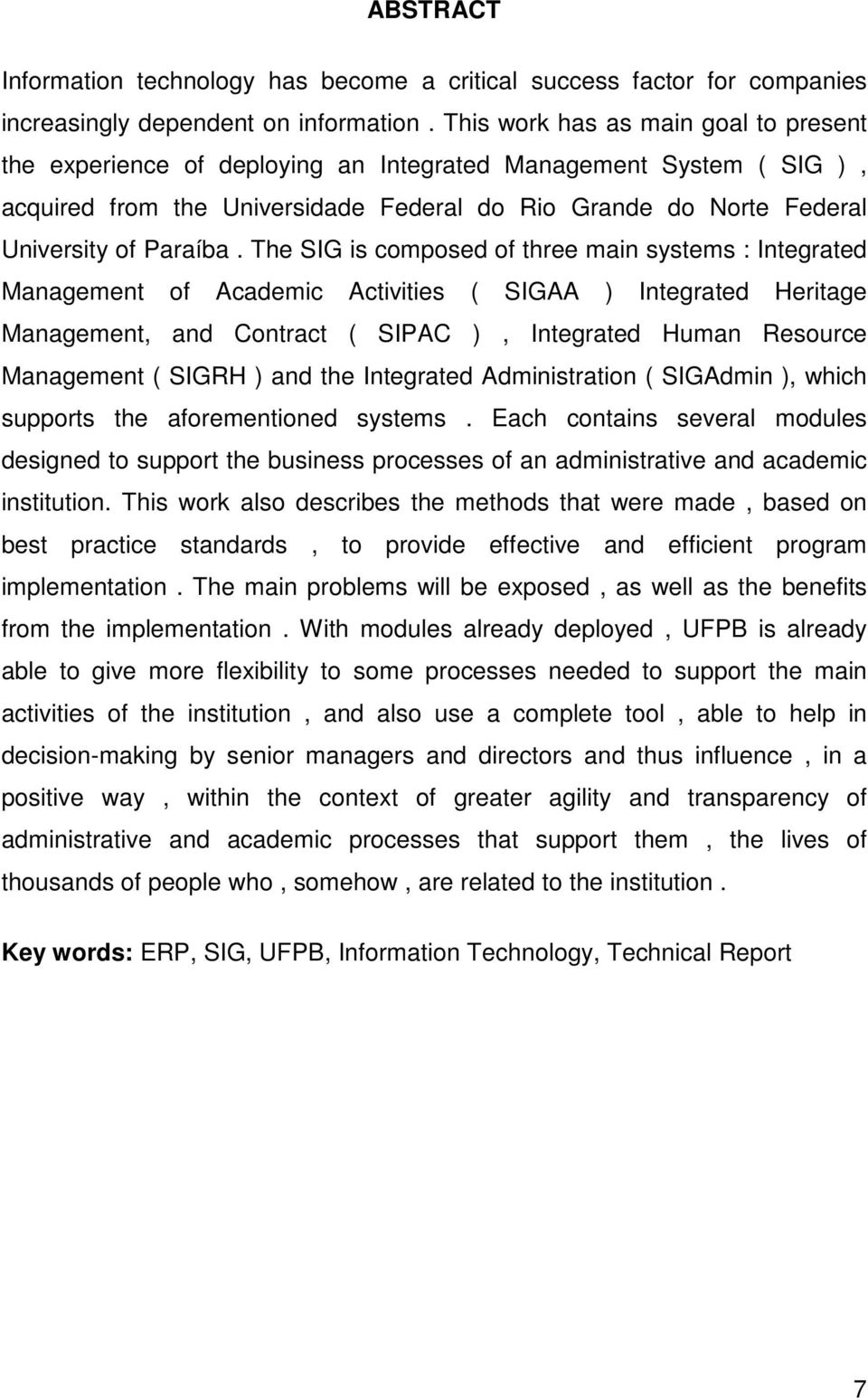The SIG is composed of three main systems : Integrated Management of Academic Activities ( SIGAA ) Integrated Heritage Management, and Contract ( SIPAC ), Integrated Human Resource Management ( SIGRH