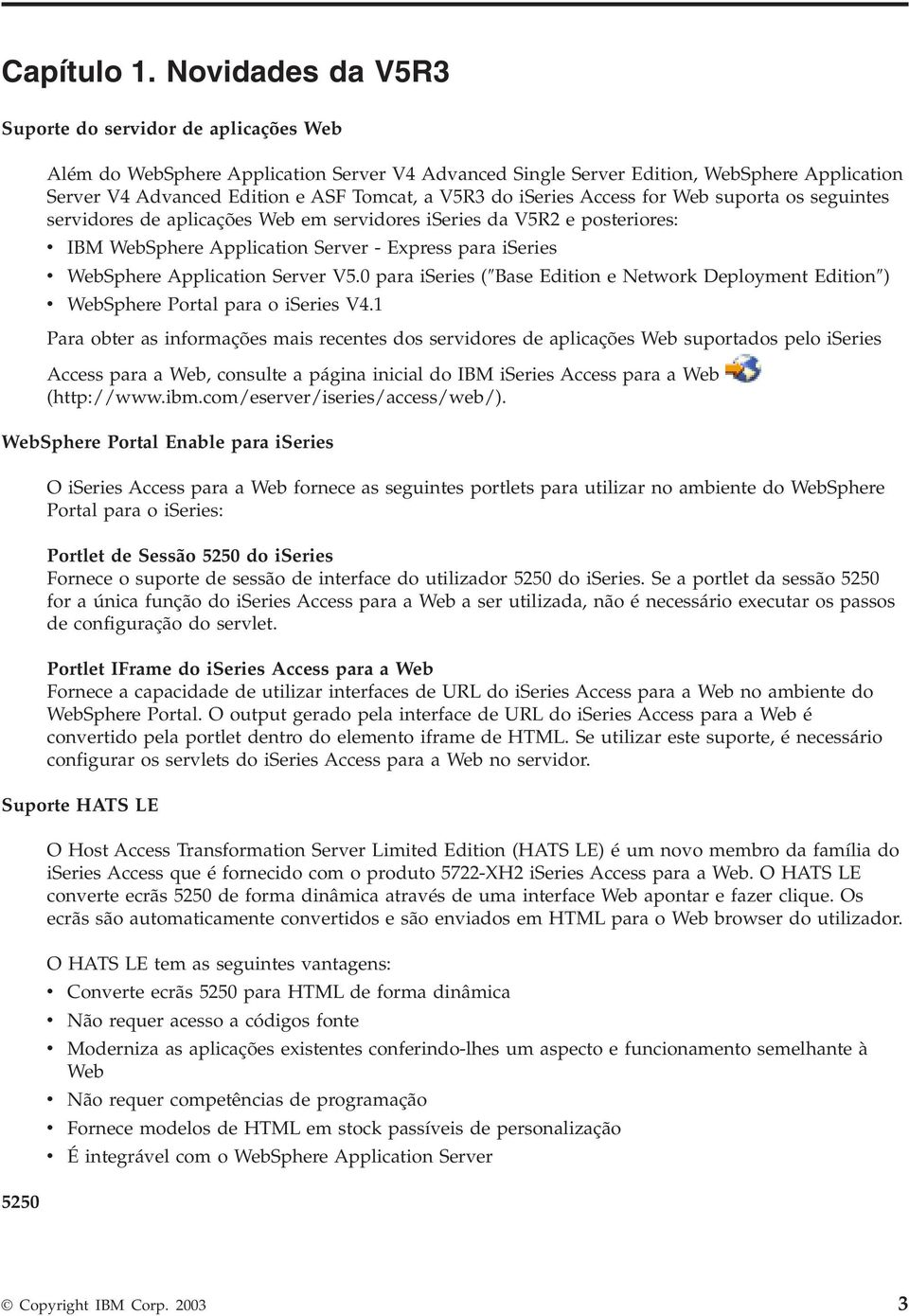 iseries Access for Web suporta os seguintes seridores de aplicações Web em seridores iseries da V5R2 e posteriores: IBM WebSphere Application Serer - Express para iseries WebSphere Application Serer