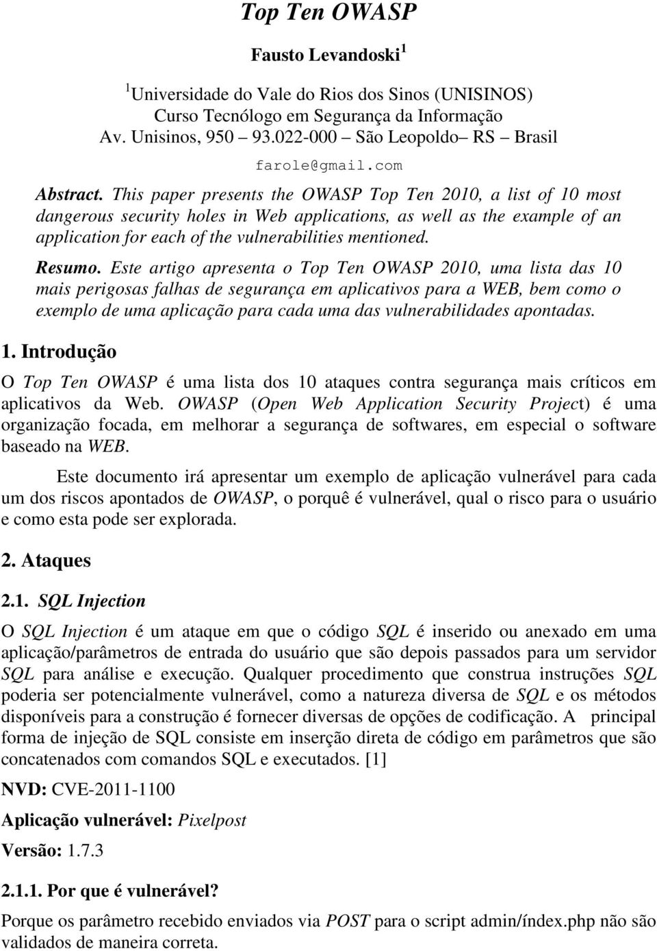 This paper presents the OWASP Top Ten 2010, a list of 10 most dangerous security holes in Web applications, as well as the example of an application for each of the vulnerabilities mentioned. Resumo.