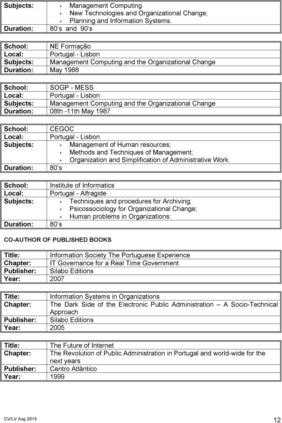 Subjects: Management Computing and the Organizational Change Duration: 08th -11th May 1987 School: CEGOC Local: Portugal - Lisbon Subjects: Management of Human resources; Methods and Techniques of
