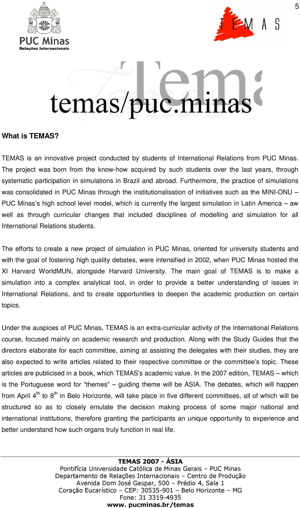 Furthermore, the practice of simulations was consolidated in PUC Minas through the institutionalisation of initiatives such as the MINI-ONU PUC Minas s high school level model, which is currently the