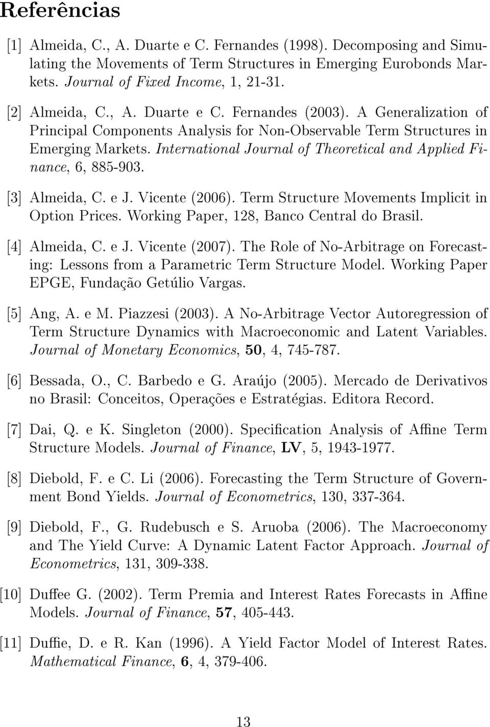 International Journal of Theoretical and Applied Finance, 6, 885-903. [3] Almeida, C. e J. Vicente (2006). Term Structure Movements Implicit in Option Prices.