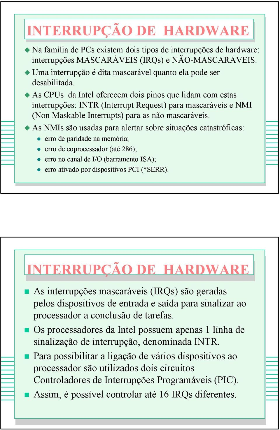 As CPUs da Intel oferecem dois pinos que lidam com estas interrupções: INTR (Interrupt Request) para mascaráveis e NMI (Non Maskable Interrupts) para as não mascaráveis.