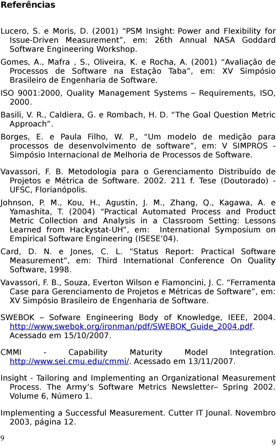 ISO 9001:2000, Quality Management Systems Requirements, ISO, 2000. Basili, V. R., Caldiera, G. e Rombach, H. D. The Goal Question Metric Approach. Borges, E. e Pa