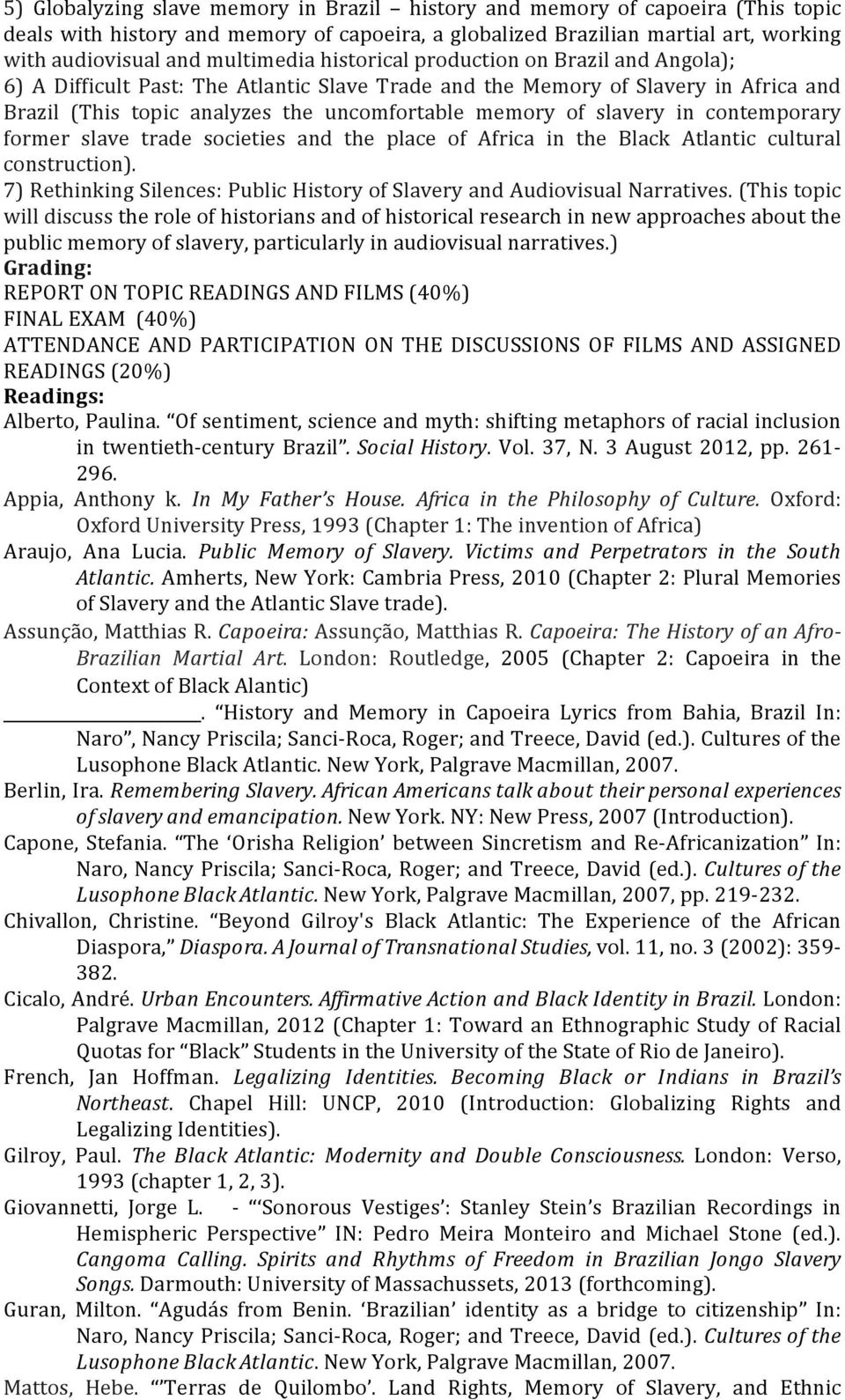 contemporary former slave trade societies and the place of Africa in the Black Atlantic cultural construction). 7) Rethinking Silences: Public History of Slavery and Audiovisual Narratives.