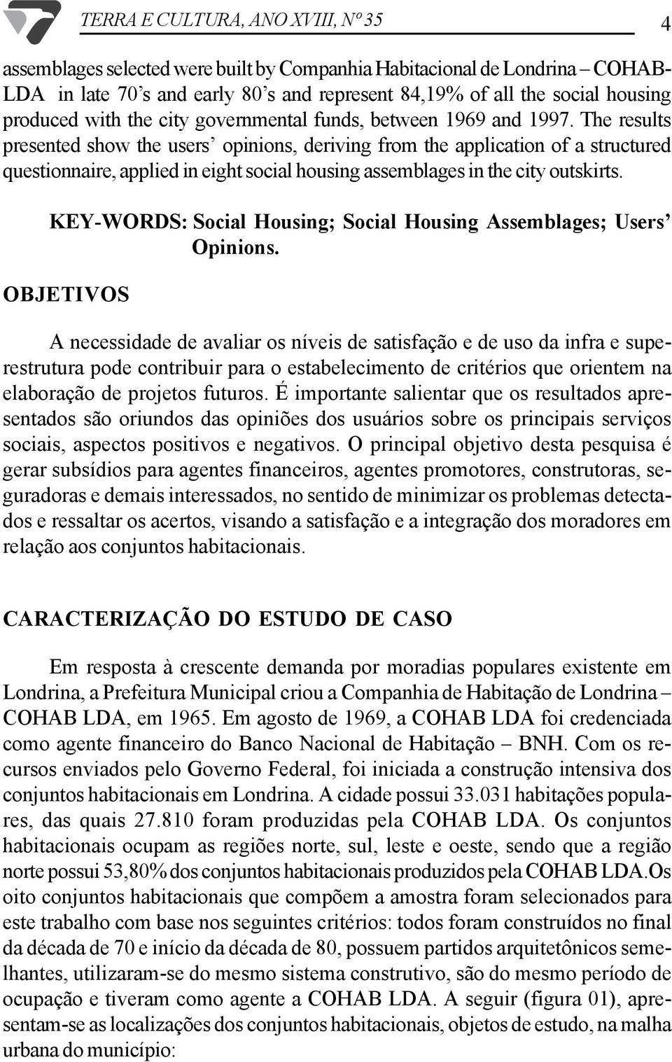 The results presented show the users opinions, deriving from the application of a structured questionnaire, applied in eight social housing assemblages in the city outskirts.