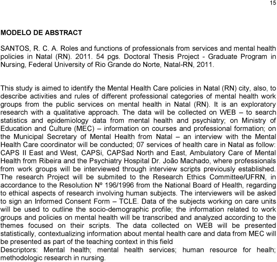 This study is aimed to identify the Mental Health Care policies in Natal (RN) city, also, to describe activities and rules of different professional categories of mental health work groups from the