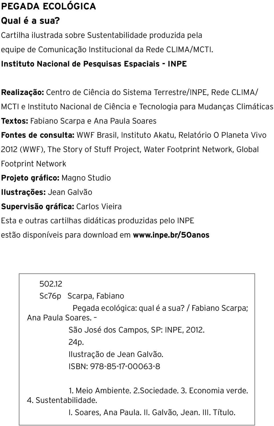 Textos: Fabiano Scarpa e Ana Paula Soares Fontes de consulta: WWF Brasil, Instituto Akatu, Relatório O Planeta Vivo 2012 (WWF), The Story of Stuff Project, Water Footprint Network, Global Footprint