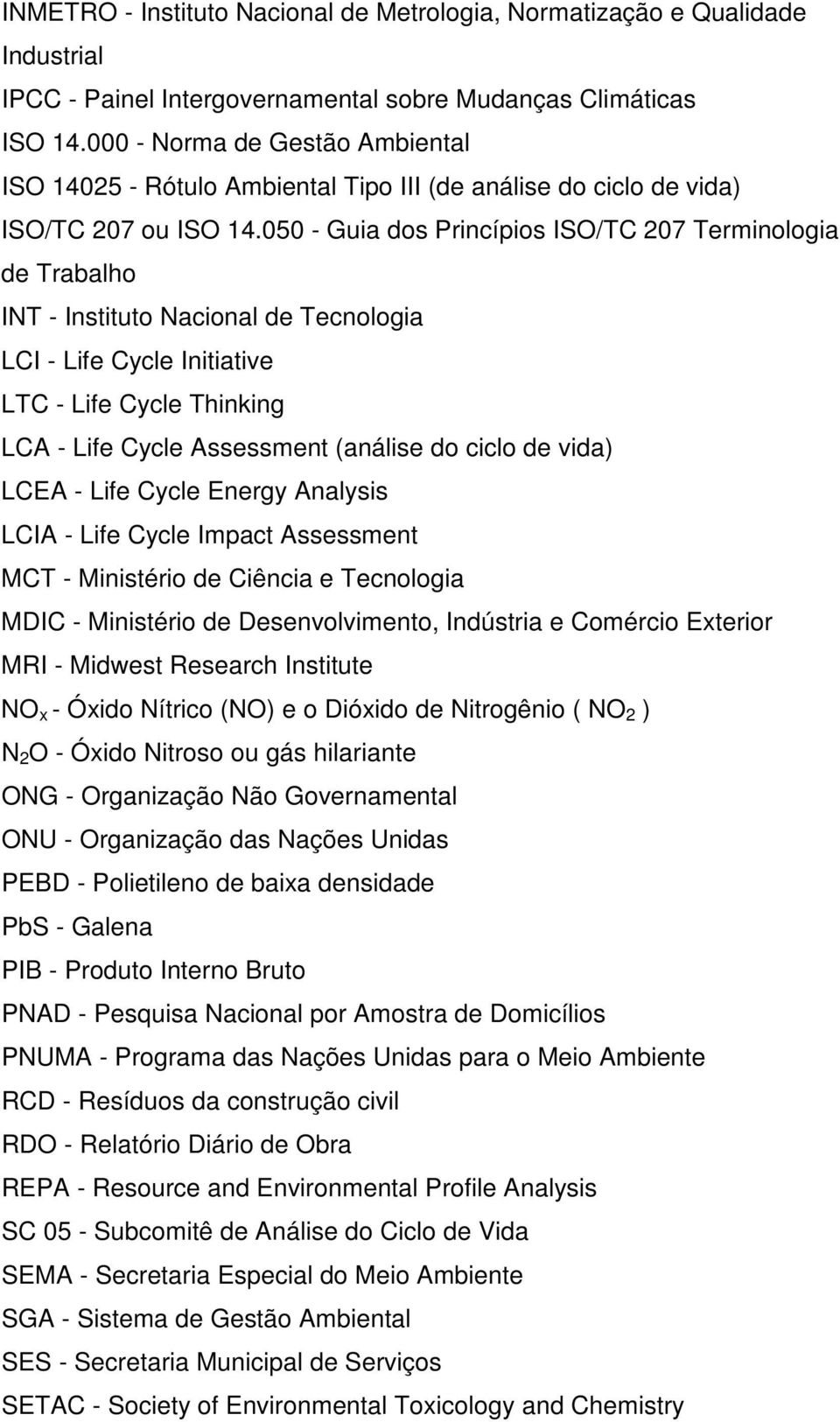 050 - Guia dos Princípios ISO/TC 207 Terminologia de Trabalho INT - Instituto Nacional de Tecnologia LCI - Life Cycle Initiative LTC - Life Cycle Thinking LCA - Life Cycle Assessment (análise do