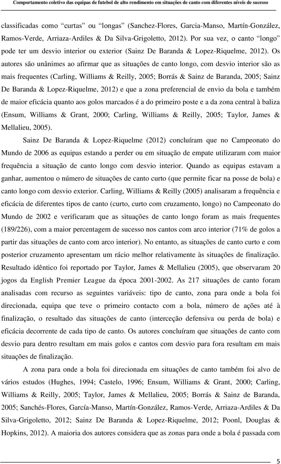Os autores são unânimes ao afirmar que as situações de canto longo, com desvio interior são as mais frequentes (Carling, Williams & Reilly, 2005; Borrás & Sainz de Baranda, 2005; Sainz De Baranda &