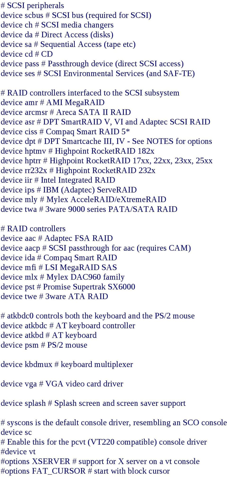 DPT SmartRAID V, VI and Adaptec SCSI RAID device ciss Compaq Smart RAID 5* device dpt DPT Smartcache III, IV - See NOTES for options device hptmv Highpoint RocketRAID 182x device hptrr Highpoint