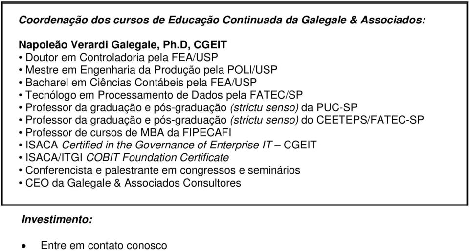 graduação e pós-graduação (strictu senso) da PUC-SP Professor da graduação e pós-graduação (strictu senso) do CEETEPS/FATEC-SP Professor de cursos de MBA da FIPECAFI ISACA Certified in the Governance