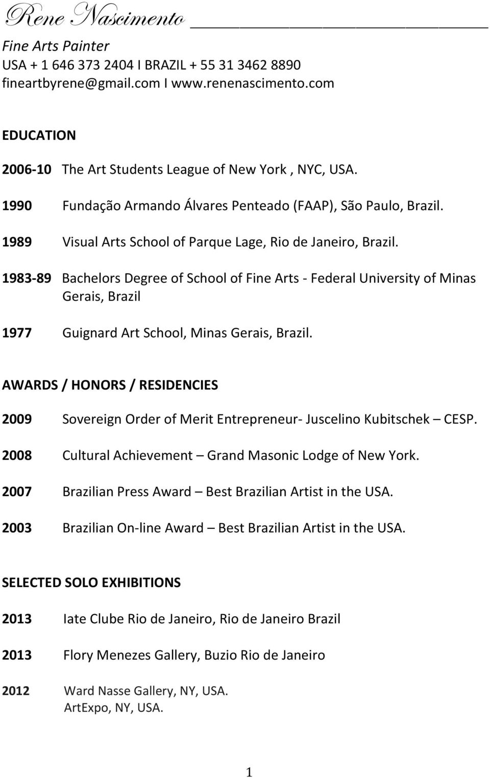 1983-89 Bachelors Degree of School of Fine Arts - Federal University of Minas Gerais, Brazil 1977 Guignard Art School, Minas Gerais, Brazil.