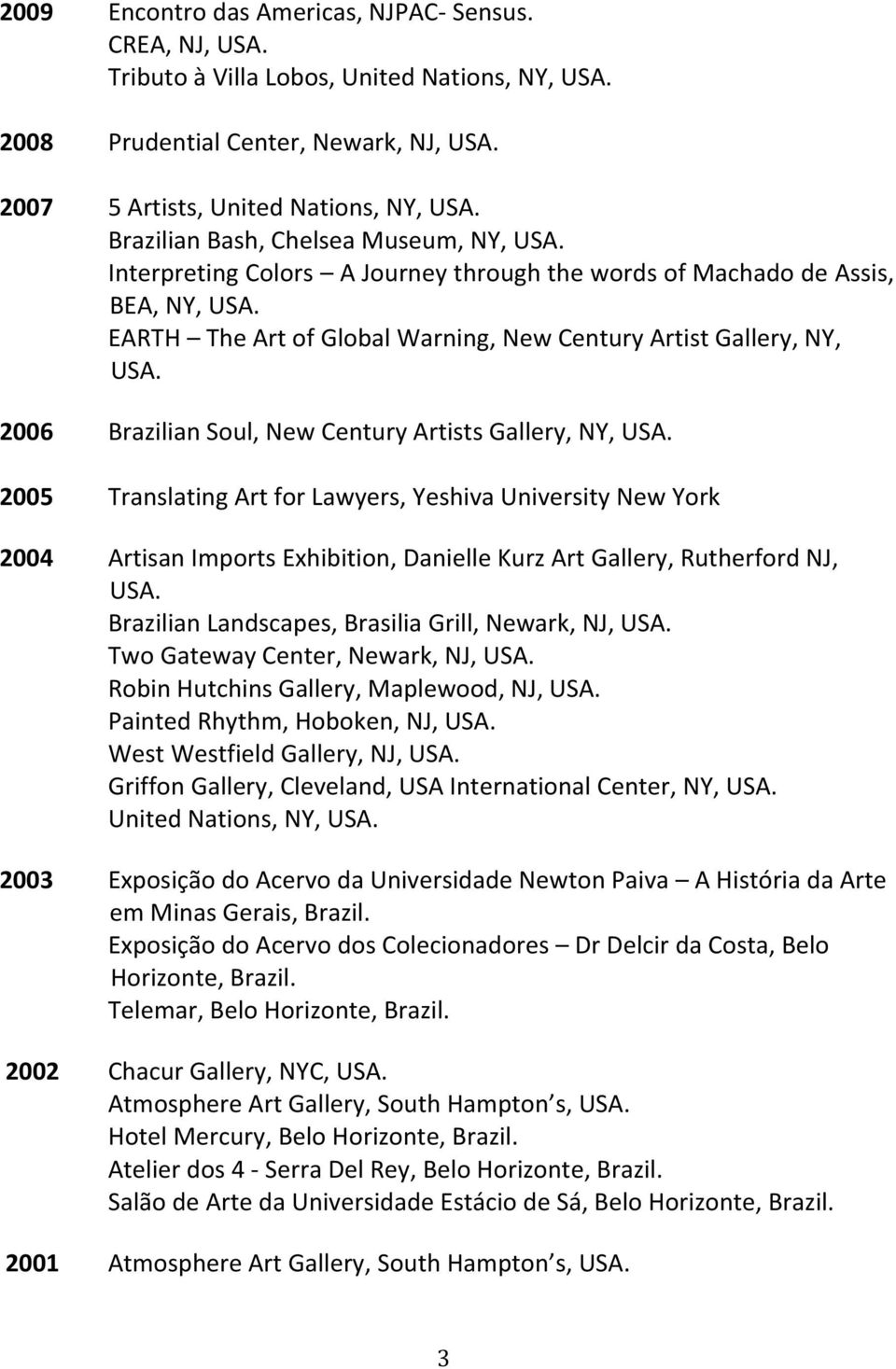 2006 Brazilian Soul, New Century Artists Gallery, NY, USA. 2005 Translating Art for Lawyers, Yeshiva University New York 2004 Artisan Imports Exhibition, Danielle Kurz Art Gallery, Rutherford NJ, USA.