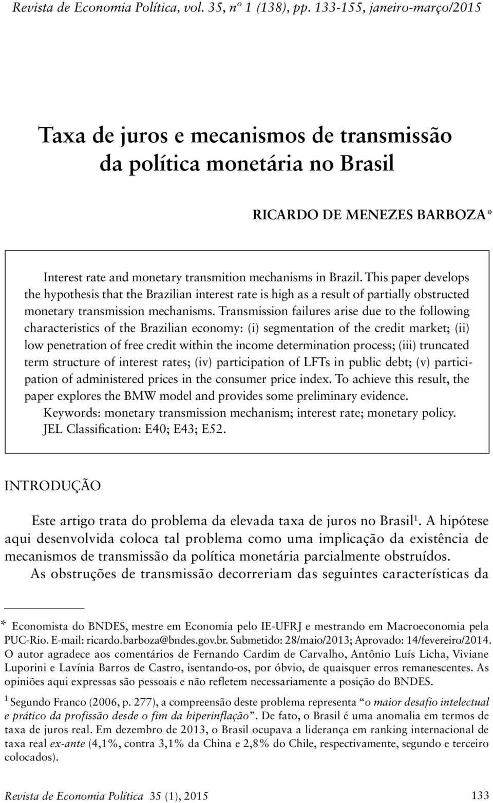 This paper develops the hypothesis that the Brazilian interest rate is high as a result of partially obstructed monetary transmission mechanisms.