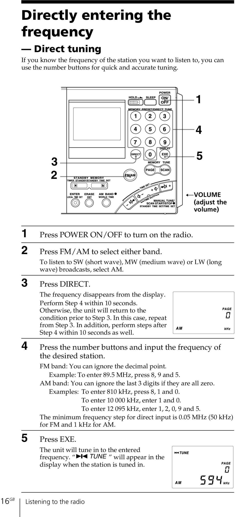 To listen to SW (short wave), MW (medium wave) or LW (long wave) broadcasts, select AM. 3 Press DIRECT. The frequency disappears from the display. Perform Step 4 within 10 seconds.
