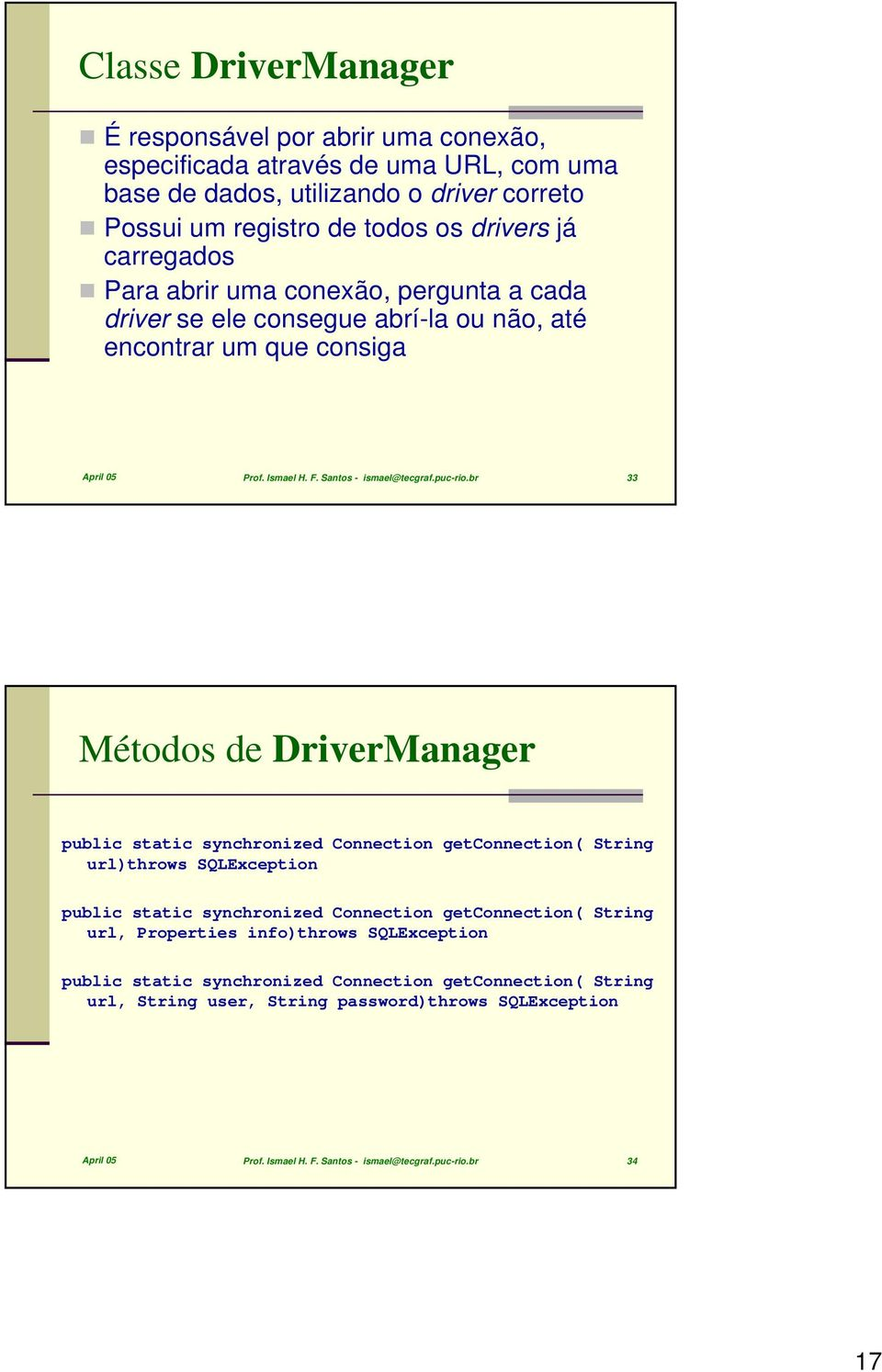 br 33 Métodos de DriverManager public static synchronized Connection getconnection( String url)throws SQLException public static synchronized Connection getconnection( String url, Properties