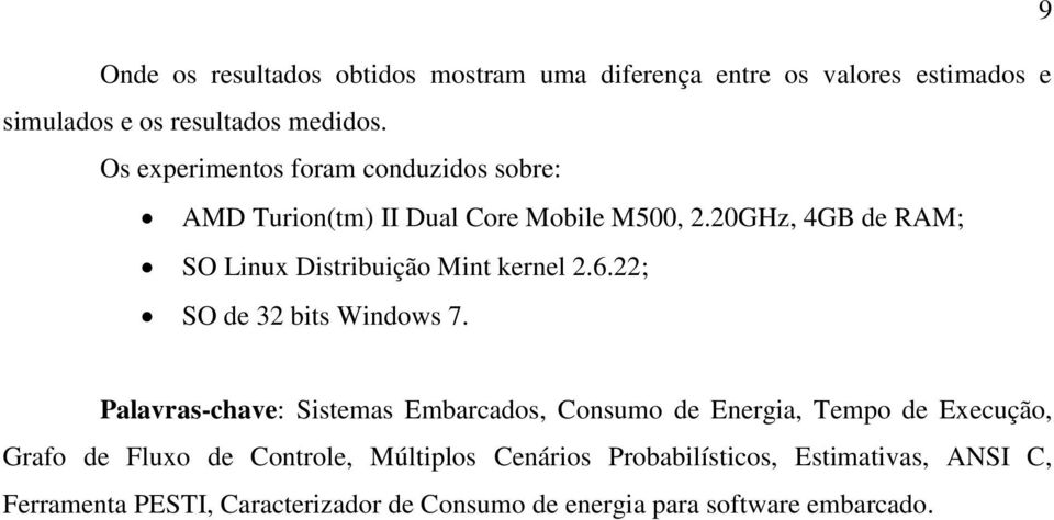 20GHz, 4GB de RAM; SO Linux Distribuição Mint kernel 2.6.22; SO de 32 bits Windows 7.