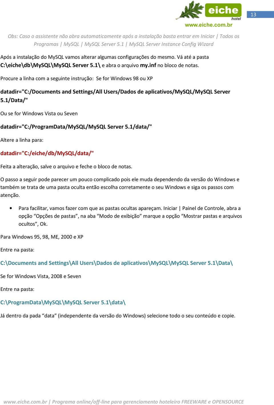 "inf no bloco de notas. Procure a linha com a seguinte instrução: Se for Windows 98 ou XP datadir=""c:/documents and Settings/All Users/Dados de aplicativos/mysql/mysql Server 5."