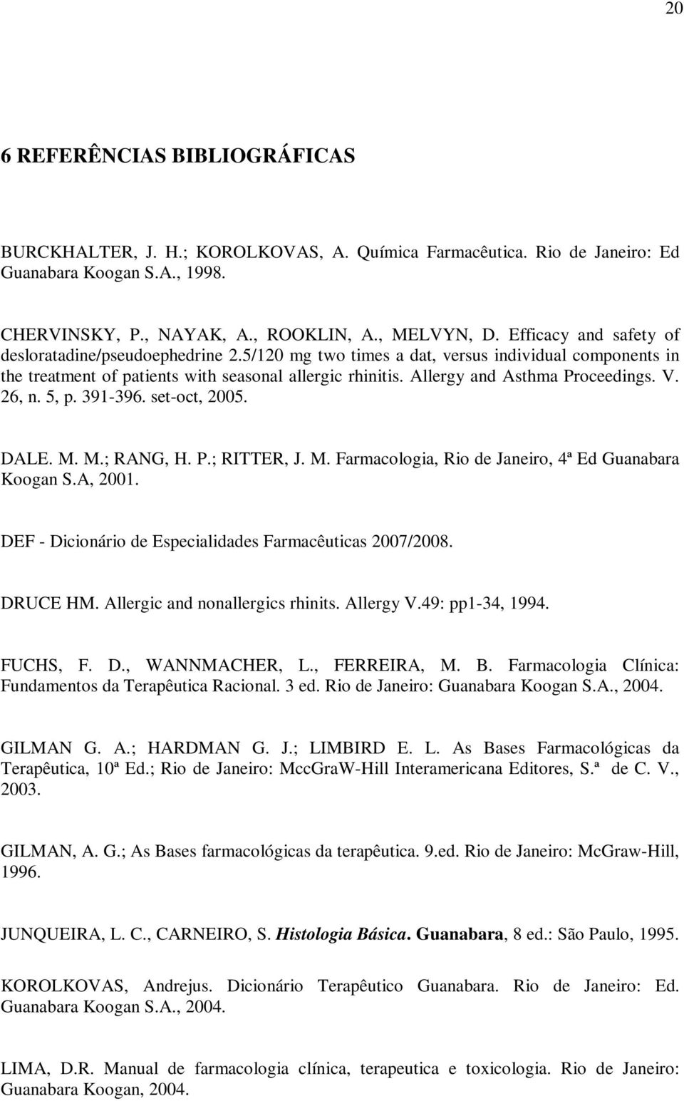Allergy and Asthma Proceedings. V. 26, n. 5, p. 391-396. set-oct, 2005. DALE. M. M.; RANG, H. P.; RITTER, J. M. Farmacologia, Rio de Janeiro, 4ª Ed Guanabara Koogan S.A, 2001.
